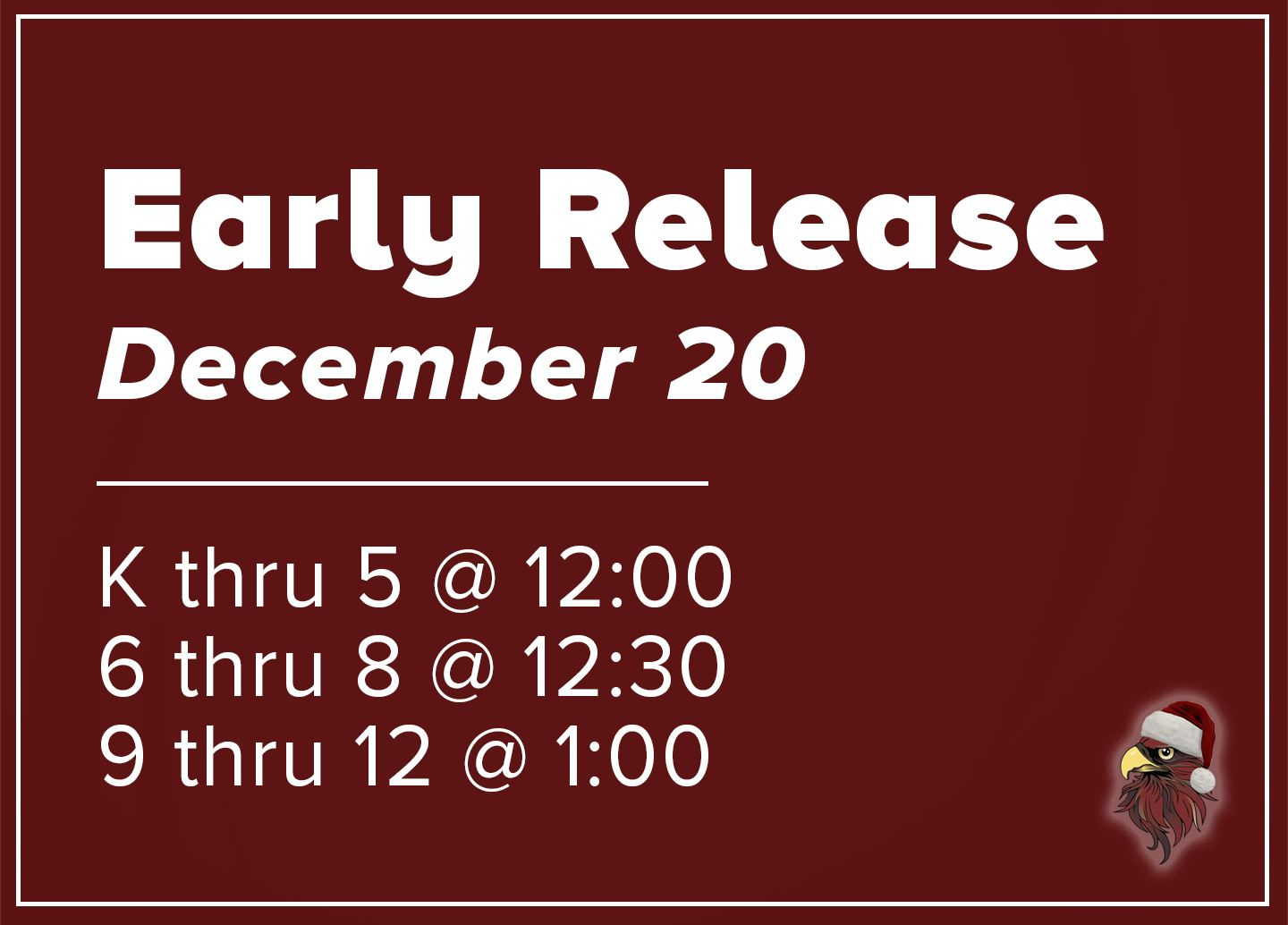 Early Release-December 20, K-5 at 12, 6-8 at 12:30, 9-12 at 1
